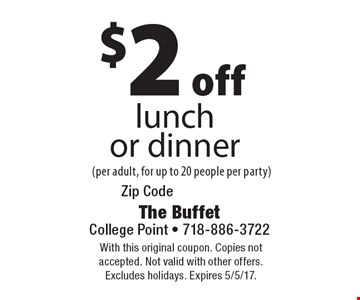 $2 off lunch or dinner (per adult, for up to 20 people per party). With this original coupon. Copies not accepted. Not valid with other offers. Excludes holidays. Expires 5/5/17.
