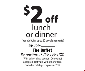 $2 off lunch or dinner (per adult, for up to 20 people per party). With this original coupon. Copies not accepted. Not valid with other offers. Excludes holidays. Expires 4/7/17.