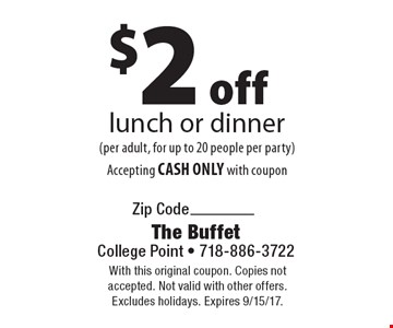 $2 off lunch or dinner (per adult, for up to 20 people per party) Accepting CASH ONLY with coupon. With this original coupon. Copies not accepted. Not valid with other offers. Excludes holidays. Expires 9/15/17.