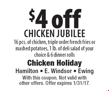 $4 off Chicken Jubilee 16 pcs. of chicken, triple order french fries or mashed potatoes, 1 lb. of deli salad of your choice & 6 dinner rolls. With this coupon. Not valid with other offers. Offer expires 1/31/17.