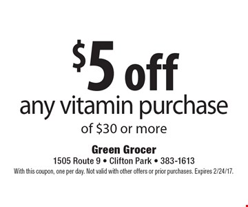 $5 off any vitamin purchase of $30 or more. With this coupon, one per day. Not valid with other offers or prior purchases. Expires 2/24/17.