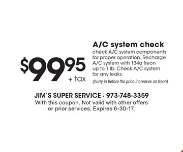 $99.95 + tax A/C system check. Check A/C system components for proper operation. Recharge A/C system with 134a freon up to 1 lb. Check A/C system for any leaks. (hurry in before the price increases on freon). With this coupon. Not valid with other offers or prior services. Expires 6-30-17.