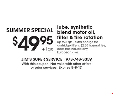 SUMMER SPECIAL $49.95 + tax lube, synthetic blend motor oil, filter & tire rotation up to 5 qts., extra charge for cartridge filters, $2.50 hazmat fee, does not include any European cars. With this coupon. Not valid with other offers or prior services. Expires 9-8-17.