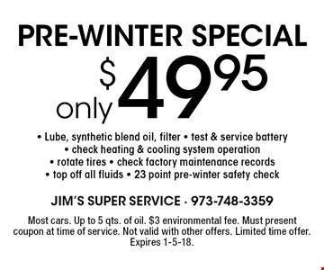 PRE-WINTER SPECIAL. Only $49.95- Lube, synthetic blend oil, filter. Test & service battery, check heating & cooling system operation, rotate tires, check factory maintenance records, top off all fluids, 23 point pre-winter safety check. Most cars. Up to 5 qts. of oil. $3 environmental fee. Must present coupon at time of service. Not valid with other offers. Limited time offer. Expires 1-5-18.