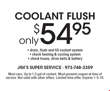 COOLANT FLUSH only $54.95- drain, flush and fill coolant system- check heating & cooling system- check hoses, drive belts & battery. Most cars. Up to 1.5 gal of coolant. Must present coupon at time of service. Not valid with other offers. Limited time offer. Expires 1-5-18.