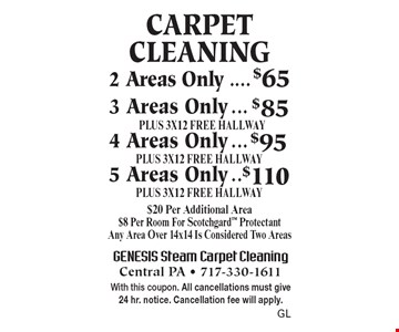 Carpet Cleaning - 2 areas only $65, 3 areas only $85 plus 3x12 free hallway, 4 areas only $95 plus 3x12 free hallway, 5 areas only $110 plus 3x12 free hallway. $20 per additional area. $8 per room for Scotchgard protectant. Any area over 14x14 is considered two areas. With this coupon. All cancellations must give 24 hr. notice. Cancellation fee will apply. GL.