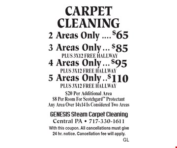 Carpet Cleaning 2 Areas Only $65, 3 Areas only $85 PLUS 3X12 FREE HALLWAY, 4 Areas Only $95 PLUS 3X12 FREE HALLWAY, 5 Areas Only $110 PLUS 3X12 FREE HALLWAY. $20 Per Additional Area. $8 Per Room For Scotchgard Protectant. Any Area Over 14x14 Is Considered Two Areas. With this coupon. All cancellations must give 24 hr. notice. Cancellation fee will apply.