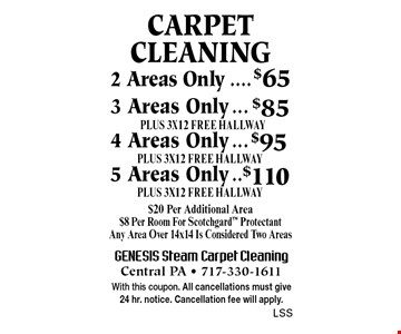 Carpet Cleaning. 2 areas only $65. 3 areas only $85. Plus 3x12 free hallway. 4 areas only $95. Plus 3x12 free hallway. 5 areas only $110. Plus 3x12 free hallway. $20 Per Additional Area. $8 Per Room For Scotchgard Protectant. Any Area Over 14x14 Is Considered Two Areas. With this coupon. All cancellations must give 24 hr. notice. Cancellation fee will apply.Any Area Over 14x14 Is Considered Two Areas. With this coupon. All cancellations must give24 hr. notice. Cancellation fee will apply.