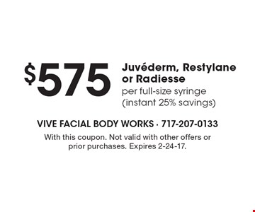 $575 Juvederm, Restylane or Radiesse per full-size syringe (instant 25% savings). With this coupon. Not valid with other offers or prior purchases. Expires 2-24-17.