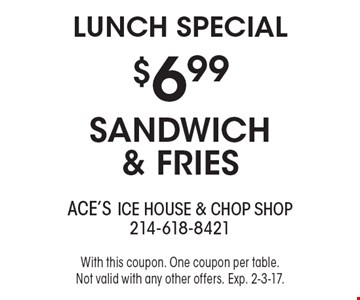 Lunch Special - $6.99 sandwich & fries. With this coupon. One coupon per table. Not valid with any other offers. Exp. 2-3-17.