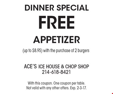 DINNER Special - FREE APPETIZER (up to $8.95) with the purchase of 2 burgers. With this coupon. One coupon per table. Not valid with any other offers. Exp. 2-3-17.