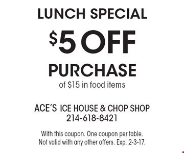 Lunch Special - $5 OFF Purchase of $15 in food items. With this coupon. One coupon per table. Not valid with any other offers. Exp. 2-3-17.