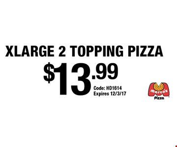 $13.99 XLARGE 2 TOPPING PIZZA . Code: HD1614. Expires 12/3/17.