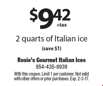 $9.42 + tax 2 quarts of Italian ice(save $1). With this coupon. Limit 1 per customer. Not valid with other offers or prior purchases. Exp. 2-3-17.