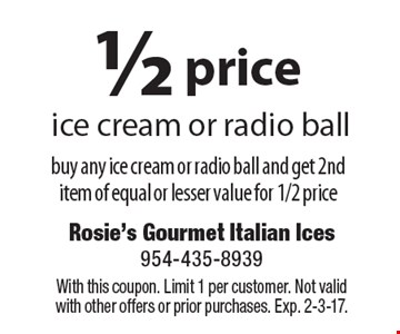 1/2 price ice cream or radio ball buy any ice cream or radio ball and get 2nd item of equal or lesser value for 1/2 price. With this coupon. Limit 1 per customer. Not valid with other offers or prior purchases. Exp. 2-3-17.