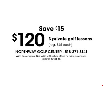 Save $15 $120 3 private golf lessons (reg. $45 each). With this coupon. Not valid with other offers or prior purchases. Expires 12-31-16.