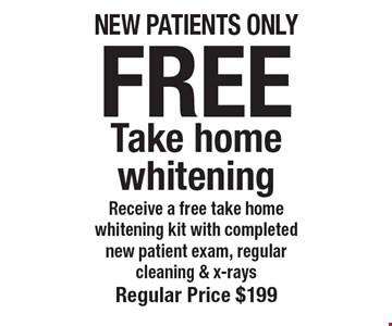 Free Take home whitening Receive a free take home whitening kit with completed new patient exam, regular cleaning & x-rays. Regular price $199. New patients only. Offers not to be used in conjunction with any other offers or reduced fee plans