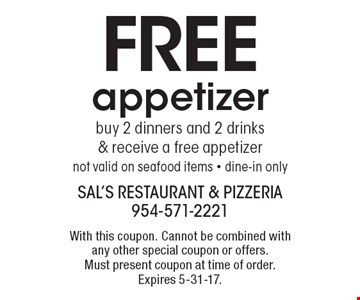 Free appetizer. Buy 2 dinners and 2 drinks & receive a free appetizer. Not valid on seafood items. Dine-in only. With this coupon. Cannot be combined with any other special coupon or offers. Must present coupon at time of order. Expires 5-31-17.