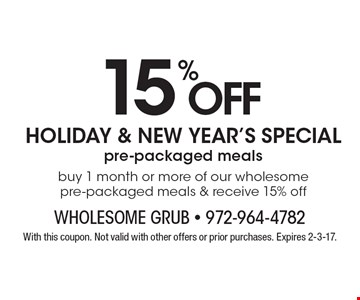 Holiday & New Year's Specials - 15% Off pre-packaged meals. Buy 1 month or more of our wholesome pre-packaged meals & receive 15% off. With this coupon. Not valid with other offers or prior purchases. Expires 2-3-17.
