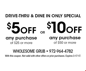 $10 ofF DRIVE-THRU & DINE IN ONLY SPECIAL any purchase of $50 or more . $5 ofF any purchase of $25 or moreDRIVE-THRU & DINE IN ONLY SPECIAL. With this coupon. Not valid with other offers or prior purchases. Expires 3-17-17.