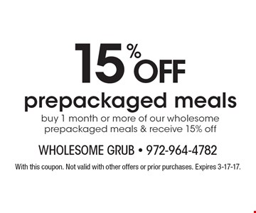 15% OFF prepackaged meals buy 1 month or more of our wholesome prepackaged meals & receive 15% off . With this coupon. Not valid with other offers or prior purchases. Expires 3-17-17.