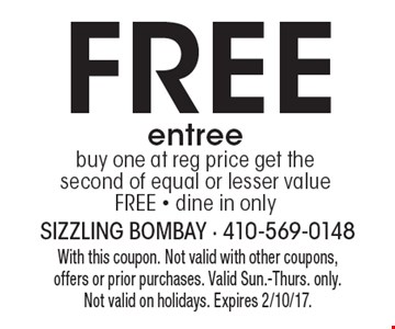 Free entree. Buy one at reg price get the second of equal or lesser value FREE - dine in only. With this coupon. Not valid with other coupons, offers or prior purchases. Valid Sun.-Thurs. only.Not valid on holidays. Expires 2/10/17.