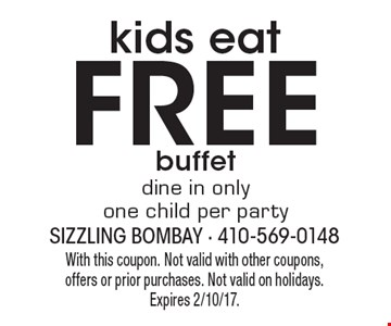 Kids eat FREE buffet. Dine in only. One child per party. With this coupon. Not valid with other coupons, offers or prior purchases. Not valid on holidays. Expires 2/10/17.
