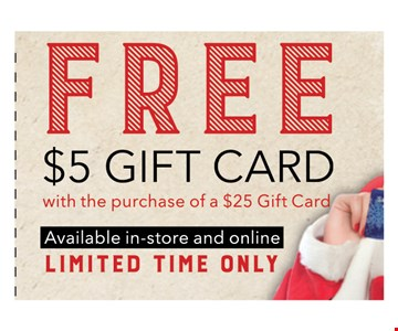 Free $5 Gift Card with the purchase of a $25 gift card. Limited time only.