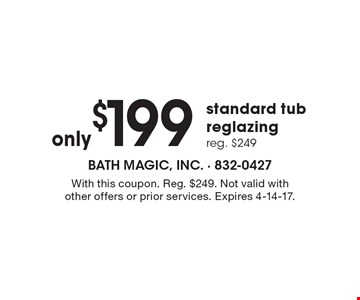 Only $199 standard tub reglazing. Reg. $249. With this coupon. Reg. $249. Not valid with other offers or prior services. Expires 4-14-17.