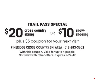TRAIL PASS SPECIAL. $20 cross country skiing. $10 snow-shoeing. Plus $5 coupon for your next visit. With this coupon. Valid for up to 4 people. Not valid with other offers. Expires 2-24-17.