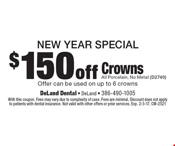 New year specia. $150 off crowns. All porcelain, no metal (D2740). Offer can be used on up to 6 crowns. With this coupon. Fees may vary due to complexity of case. Fees are minimal. Discount does not apply to patients with dental insurance. Not valid with other offers or prior services. Exp. 2-3-17. CM-2521