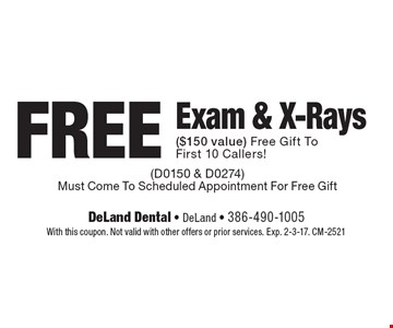 Free exam & x-rays ($150 value). Free gift to first 10 callers! (D0150 & D0274). Must come to scheduled appointment for free gift. With this coupon. Not valid with other offers or prior services. Exp. 2-3-17. CM-2521