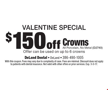 Valentine Special $150 off Crowns. All Porcelain, No Metal (D2740) Offer can be used on up to 6 crowns. With this coupon. Fees may vary due to complexity of case. Fees are minimal. Discount does not apply to patients with dental insurance. Not valid with other offers or prior services. Exp. 3-3-17.