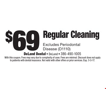 $69 Regular Cleaning Excludes Periodontal Disease (D1110). With this coupon. Fees may vary due to complexity of case. Fees are minimal. Discount does not applyto patients with dental insurance. Not valid with other offers or prior services. Exp. 3-3-17.