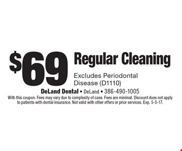 $69 Regular Cleaning. Excludes Periodontal Disease (D1110). With this coupon. Fees may vary due to complexity of case. Fees are minimal. Discount does not apply to patients with dental insurance. Not valid with other offers or prior services. Exp. 5-5-17.