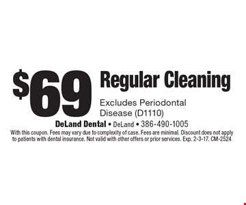 $69 regular cleaning. Excludes periodontal disease (D1110). With this coupon. Fees may vary due to complexity of case. Fees are minimal. Discount does not apply to patients with dental insurance. Not valid with other offers or prior services. Exp. 2-3-17. CM-2524