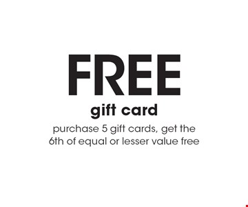 FREE gift card. Purchase 5 gift cards, get the 6th of equal or lesser value free.
