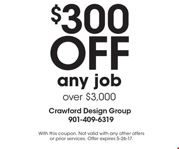 $300 OFF any job over $3,000. With this coupon. Not valid with any other offers or prior services. Offer expires 5-26-17.