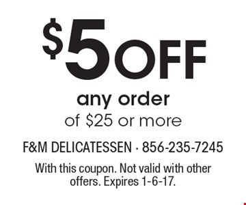 $5 Off any order of $25 or more. With this coupon. Not valid with other offers. Expires 1-6-17.
