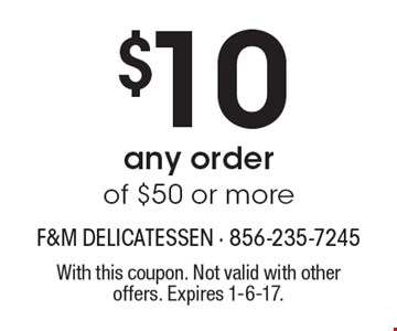 $10 Off any order of $50 or more. With this coupon. Not valid with other offers. Expires 1-6-17.