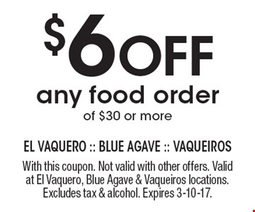 $6 Off any food order of $30 or more. With this coupon. Not valid with other offers. Valid at El Vaquero, Blue Agave & Vaqueiros locations. Excludes tax & alcohol. Expires 3-10-17.