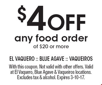 $4 Off any food order of $20 or more. With this coupon. Not valid with other offers. Valid at El Vaquero, Blue Agave & Vaqueiros locations. Excludes tax & alcohol. Expires 3-10-17.