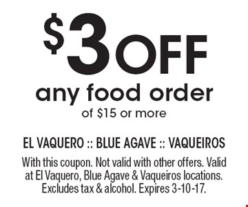 $3 Off any food order of $15 or more. With this coupon. Not valid with other offers. Valid at El Vaquero, Blue Agave & Vaqueiros locations. Excludes tax & alcohol. Expires 3-10-17.