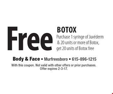 Free Botox. Purchase 1 syringe of Juvederm & 20 units or more of Botox, get 20 units of Botox free. With this coupon. Not valid with other offers or prior purchases. Offer expires 2-3-17.