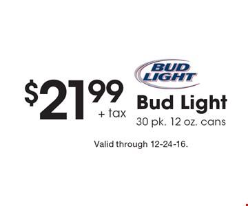 $21.99 + tax Bud Light 30 pk. 12 oz. cans. Valid through 12-24-16.