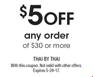 $5 Off any order of $30 or more. With this coupon. Not valid with other offers. Expires 5-24-17.
