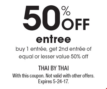 50% Off entree. Buy 1 entree, get 2nd entree of equal or lesser value 50% off. With this coupon. Not valid with other offers. Expires 5-24-17.