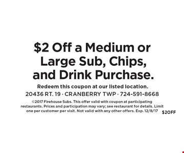 $2 Off a Medium or Large Sub, Chips, and Drink Purchase. 2017 Firehouse Subs. This offer valid with coupon at participating 
