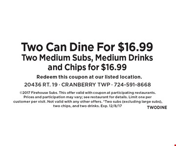 Two Can Dine For $16.99. Two Medium Subs, Medium Drinks and Chips for $16.99. 2017 Firehouse Subs. This offer valid with coupon at participating restaurants. Prices and participation may vary; see restaurant for details. Limit one per customer per visit. Not valid with any other offers. *Two subs (excluding large subs), two chips, and two drinks. Exp. 12/8/17
