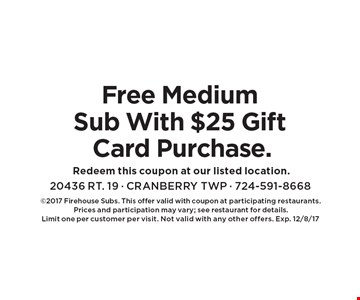 Free Medium Sub With $25 Gift Card Purchase. 2017 Firehouse Subs. This offer valid with coupon at participating restaurants. 